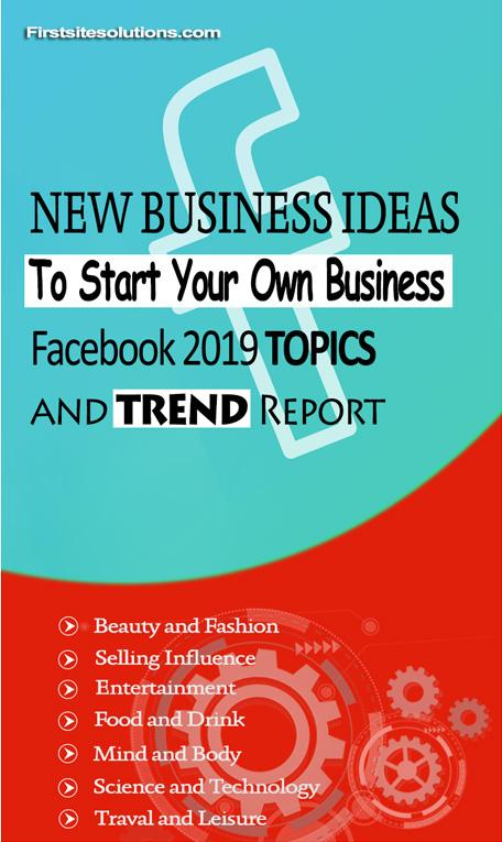 Need New Business Ideas To Start Your Own Business Here S What The Facebook 2019 Topics And Trend Report Says First Site Solutions